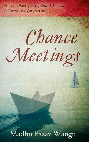 Chance Meetings - Stories About Cross-Cultural Karmic Collisions and Compassion by Madhu Bazaz Wangu